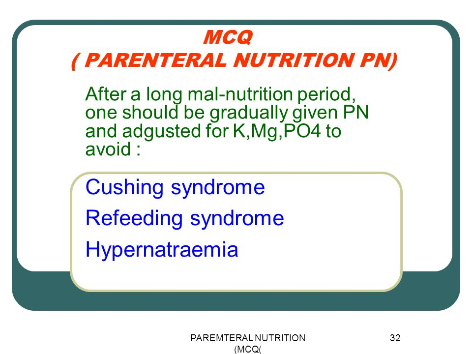 PAREMTERAL NUTRITION (MCQ) 32 MCQ ( PARENTERAL NUTRITION PN) Cushing syndrome Refeeding syndrome Hypernatraemia After a long mal-nutrition period, one