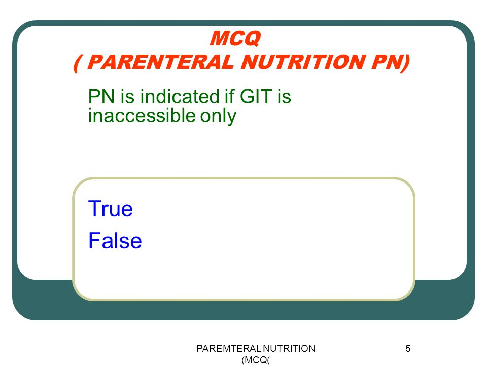 PAREMTERAL NUTRITION (MCQ) 5 MCQ ( PARENTERAL NUTRITION PN) True False PN is indicated if GIT is inaccessible only