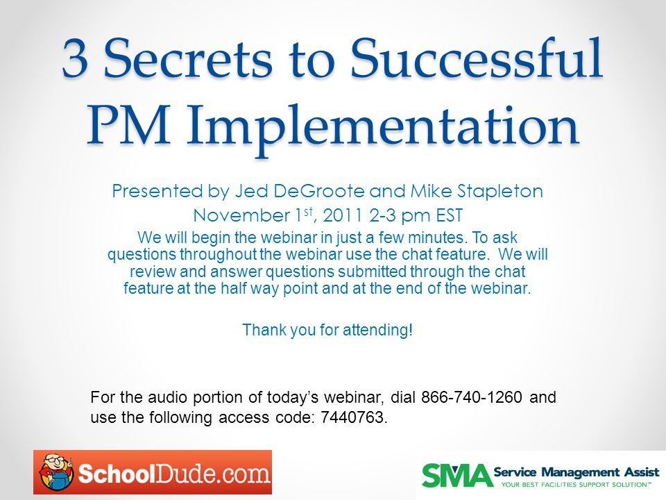 3 Secrets to Successful PM Implementation Presented by Jed DeGroote and Mike Stapleton November 1 st, 2011 2-3 pm EST We will begin the webinar in jus
