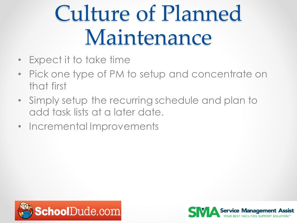 Culture of Planned Maintenance Expect it to take time Pick one type of PM to setup and concentrate on that first Simply setup the recurring schedule and plan to add task lists at a later date.