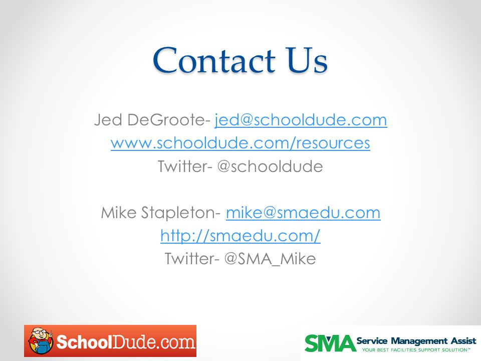 Contact Us Jed DeGroote- jed@schooldude.comjed@schooldude.com www.schooldude.com/resources Twitter- @schooldude Mike Stapleton- mike@smaedu.commike@sm