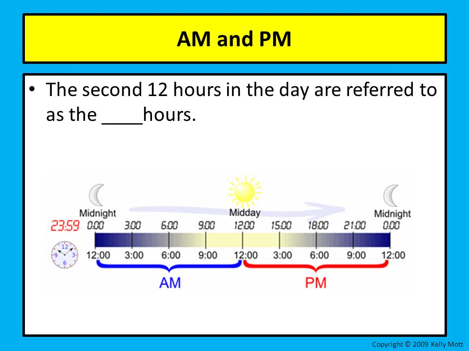 AM and PM The second 12 hours in the day are referred to as the ____hours.