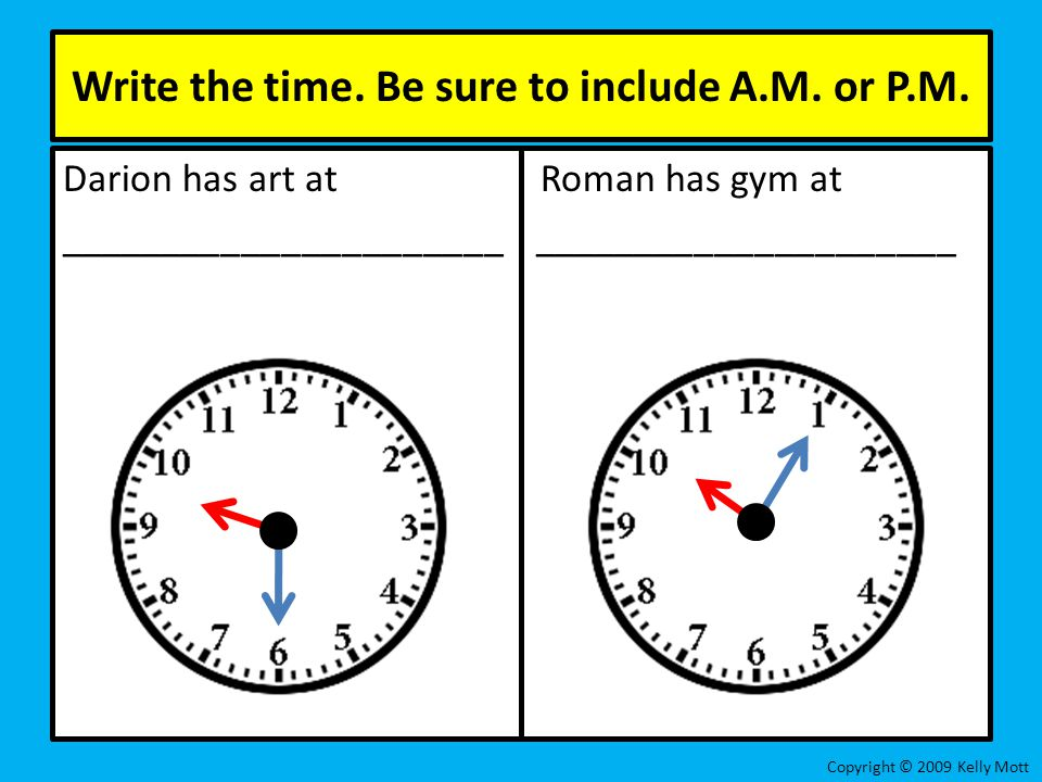Write the time. Be sure to include A.M. or P.M. Darion has art at Roman has gym at ______________________ _____________________ Copyright © 2009 Kelly