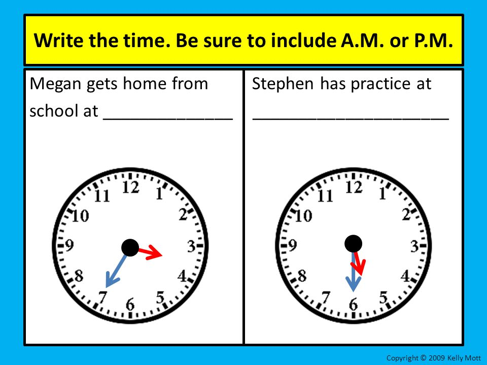 Write the time. Be sure to include A.M. or P.M. Megan gets home from Stephen has practice at school at ______________ _____________________ Copyright