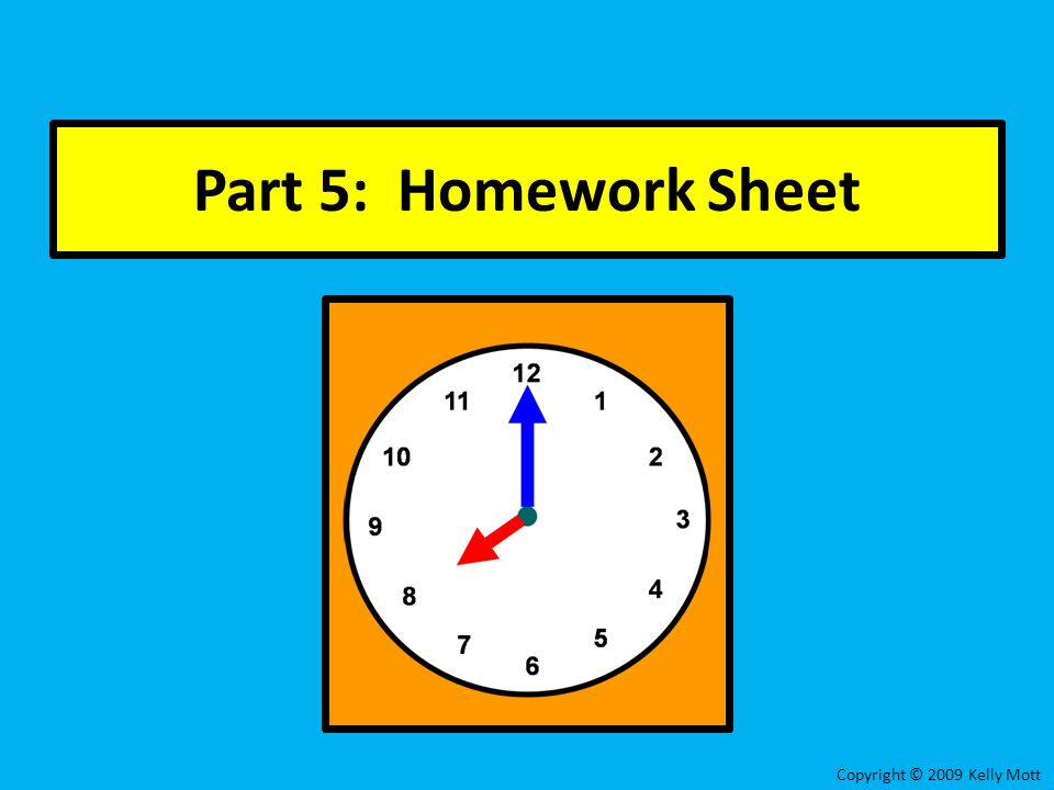 Part 5: Homework Sheet Copyright © 2009 Kelly Mott