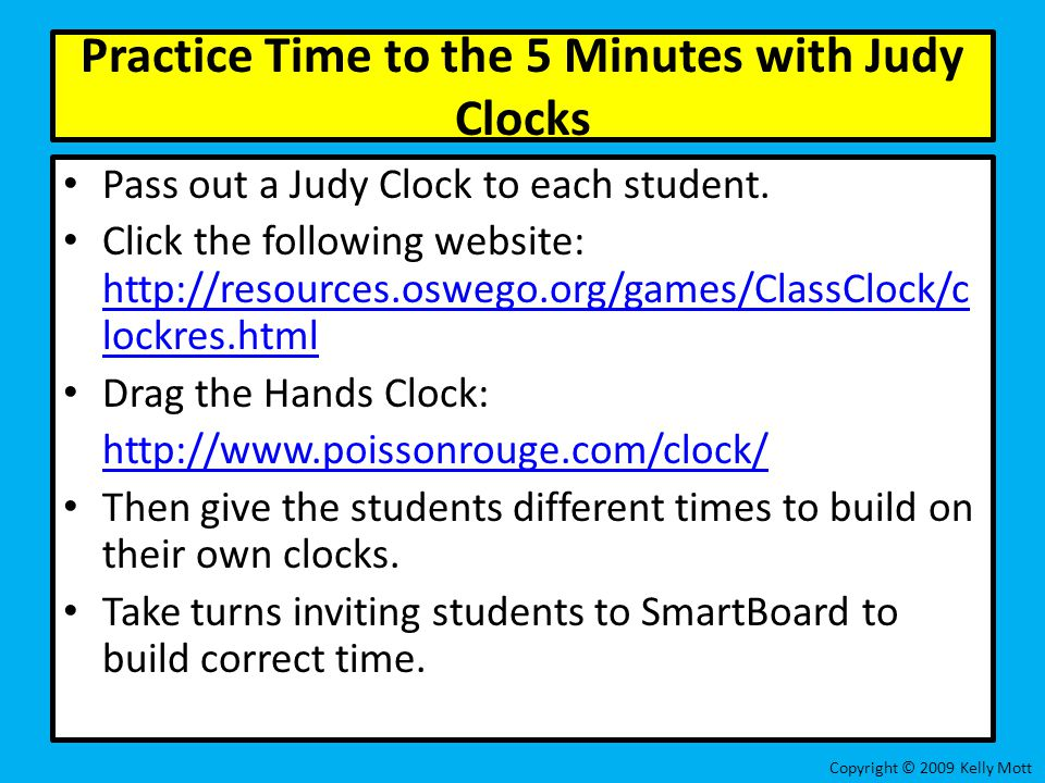 Practice Time to the 5 Minutes with Judy Clocks Pass out a Judy Clock to each student. Click the following website: http://resources.oswego.org/games/
