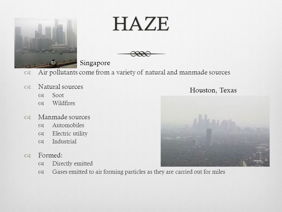 HAZE  Air pollutants come from a variety of natural and manmade sources  Natural sources  Soot  Wildfires  Manmade sources  Automobiles  Electric utility  Industrial  Formed:  Directly emitted  Gases emitted to air forming particles as they are carried out for miles Singapore Houston, Texas
