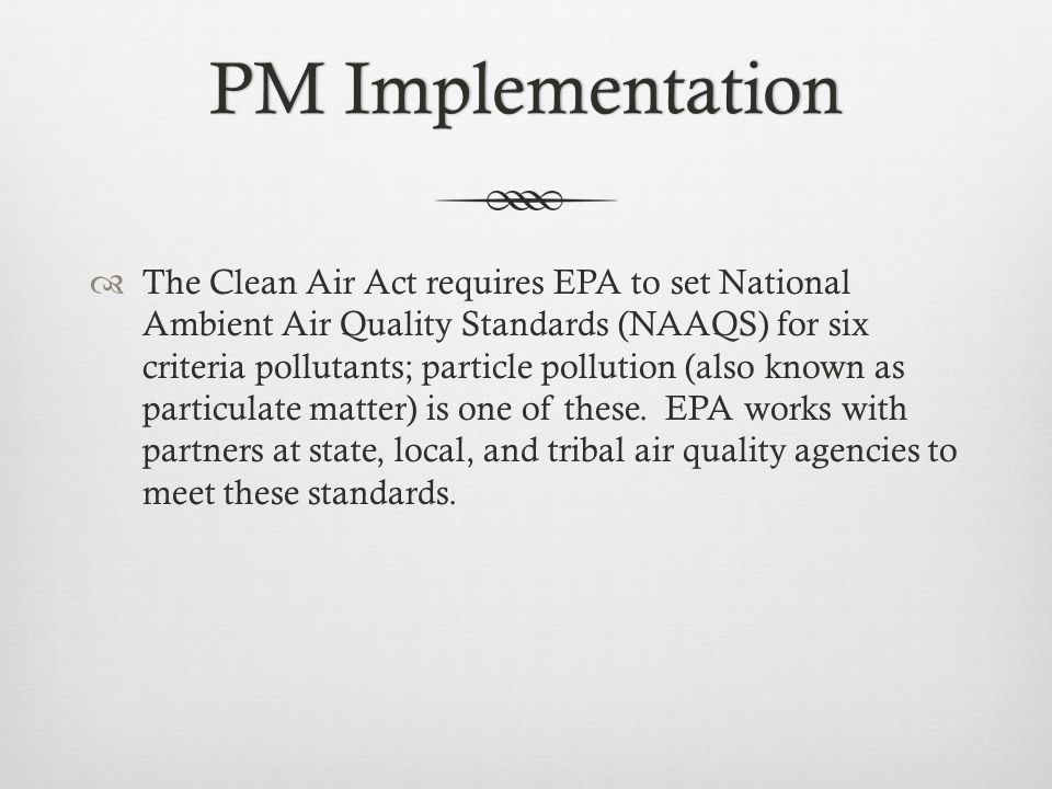 PM ImplementationPM Implementation  The Clean Air Act requires EPA to set National Ambient Air Quality Standards (NAAQS) for six criteria pollutants; particle pollution (also known as particulate matter) is one of these.