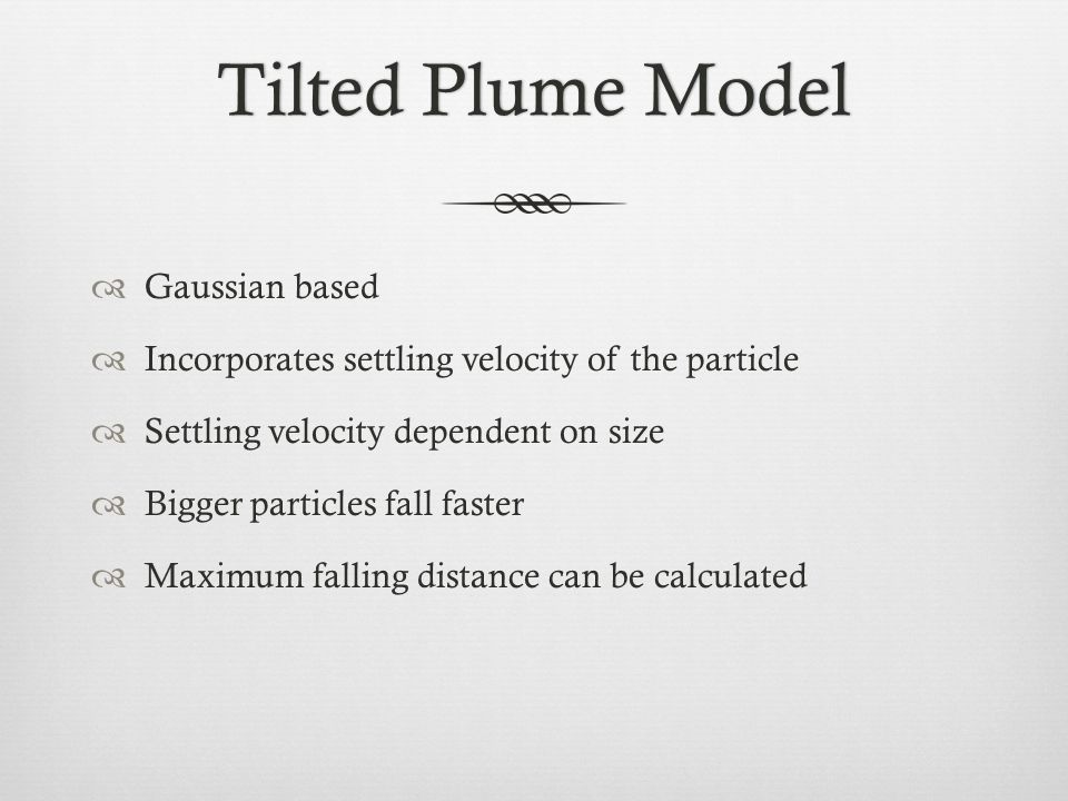 Tilted Plume ModelTilted Plume Model  Gaussian based  Incorporates settling velocity of the particle  Settling velocity dependent on size  Bigger particles fall faster  Maximum falling distance can be calculated