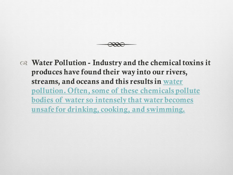  Water Pollution - Industry and the chemical toxins it produces have found their way into our rivers, streams, and oceans and this results in water pollution.