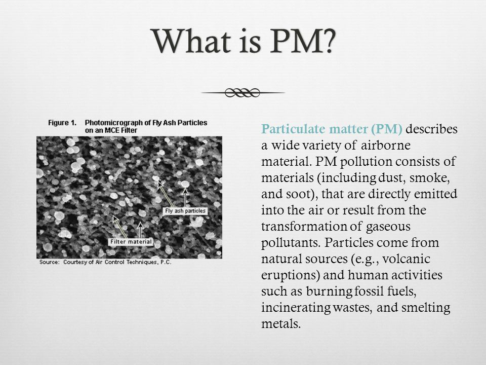 What is PM?What is PM. Particulate matter (PM) describes a wide variety of airborne material.