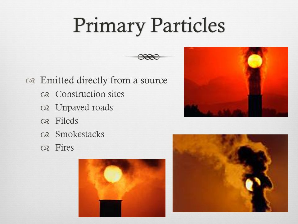 Secondary ParticlesSecondary Particles  Formed in complicated reactions in the atmosphere of chemicals such as  Sulfur dioxides  Nitrogen oxides  Emitted from  Power plants  Industries  Automobiles  Make up most of the fine particle pollution  EPA regulates inhalable particles  Fine  Coarse