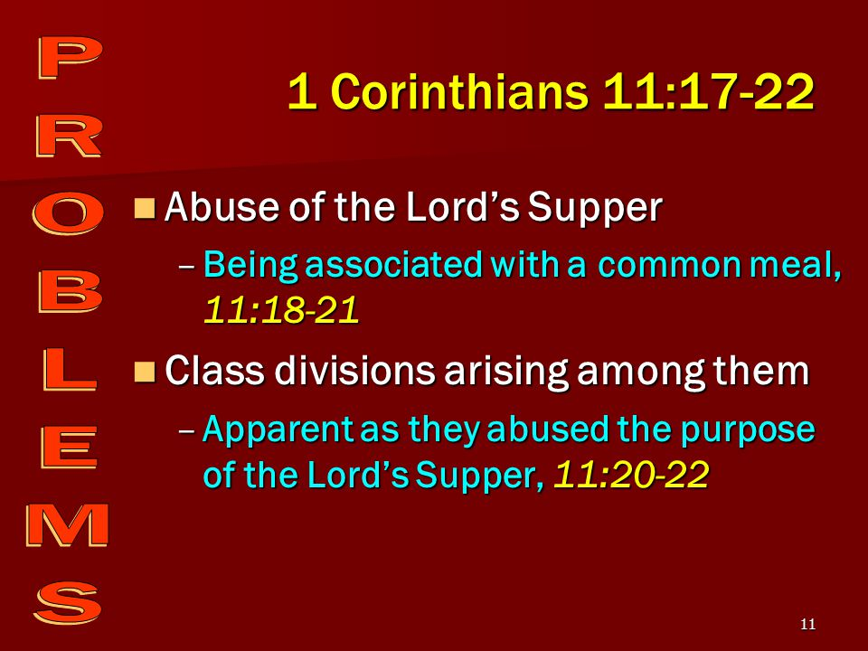 11 1 Corinthians 11:17-22 Abuse of the Lord's Supper Abuse of the Lord's Supper –Being associated with a common meal, 11:18-21 Class divisions arising among them Class divisions arising among them –Apparent as they abused the purpose of the Lord's Supper, 11:20-22