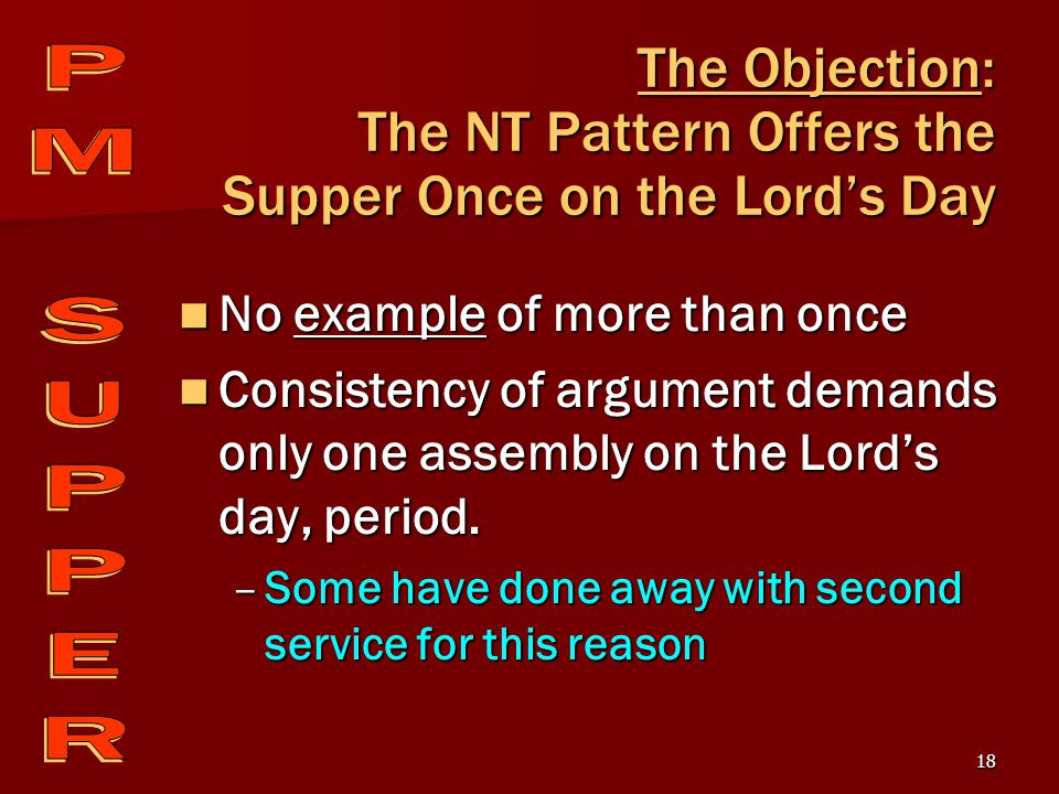 18 The Objection: The NT Pattern Offers the Supper Once on the Lord's Day No example of more than once No example of more than once Consistency of argument demands only one assembly on the Lord's day, period.