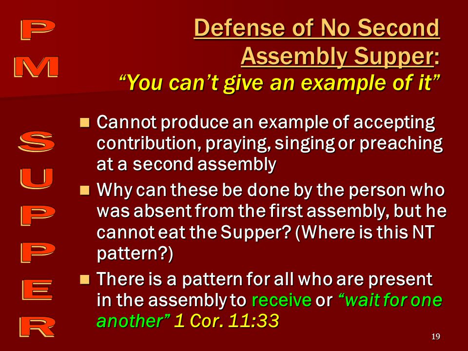 19 Defense of No Second Assembly Supper: You can't give an example of it Cannot produce an example of accepting contribution, praying, singing or preaching at a second assembly Cannot produce an example of accepting contribution, praying, singing or preaching at a second assembly Why can these be done by the person who was absent from the first assembly, but he cannot eat the Supper.