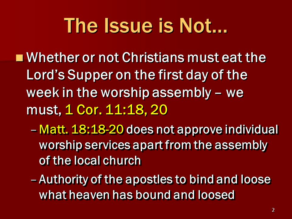2 The Issue is Not… Whether or not Christians must eat the Lord's Supper on the first day of the week in the worship assembly – we must, 1 Cor.