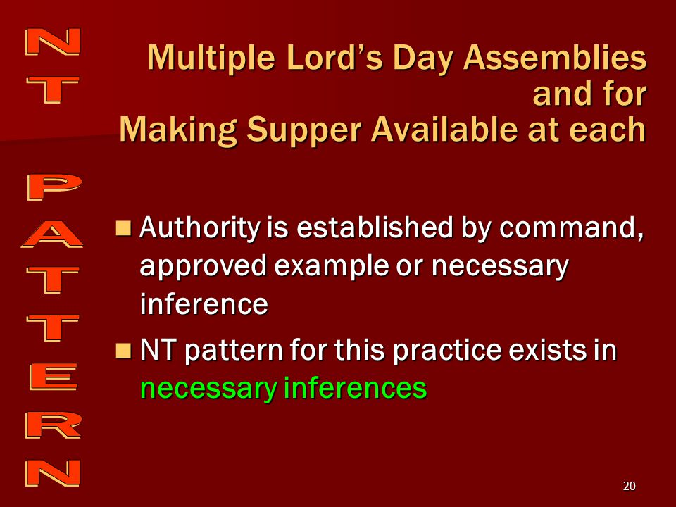 20 Multiple Lord's Day Assemblies and for Making Supper Available at each Authority is established by command, approved example or necessary inference Authority is established by command, approved example or necessary inference NT pattern for this practice exists in necessary inferences NT pattern for this practice exists in necessary inferences