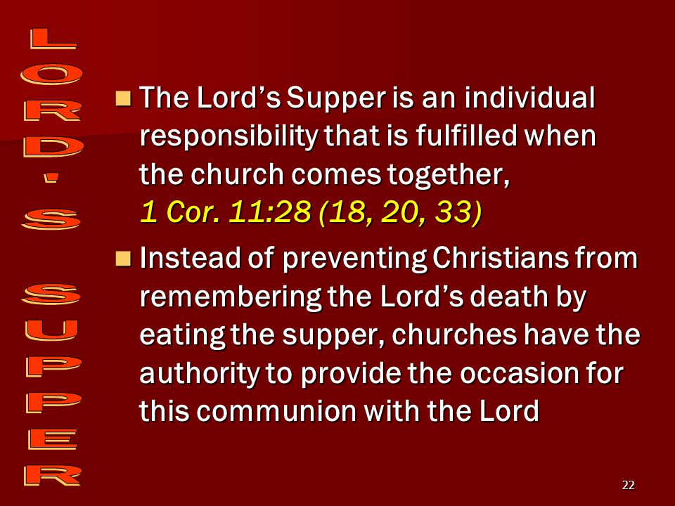 22 The Lord's Supper is an individual responsibility that is fulfilled when the church comes together, 1 Cor.