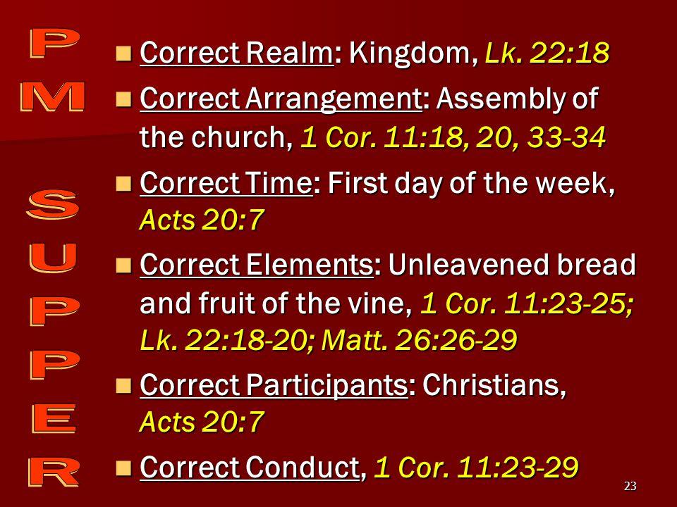 23 Correct Realm: Kingdom, Lk. 22:18 Correct Realm: Kingdom, Lk. 22:18 Correct Arrangement: Assembly of the church, 1 Cor. 11:18, 20, 33-34 Correct Ar