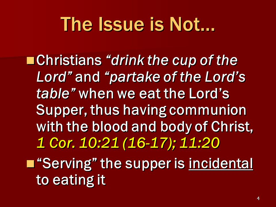 4 The Issue is Not… Christians drink the cup of the Lord and partake of the Lord's table when we eat the Lord's Supper, thus having communion with the blood and body of Christ, 1 Cor.