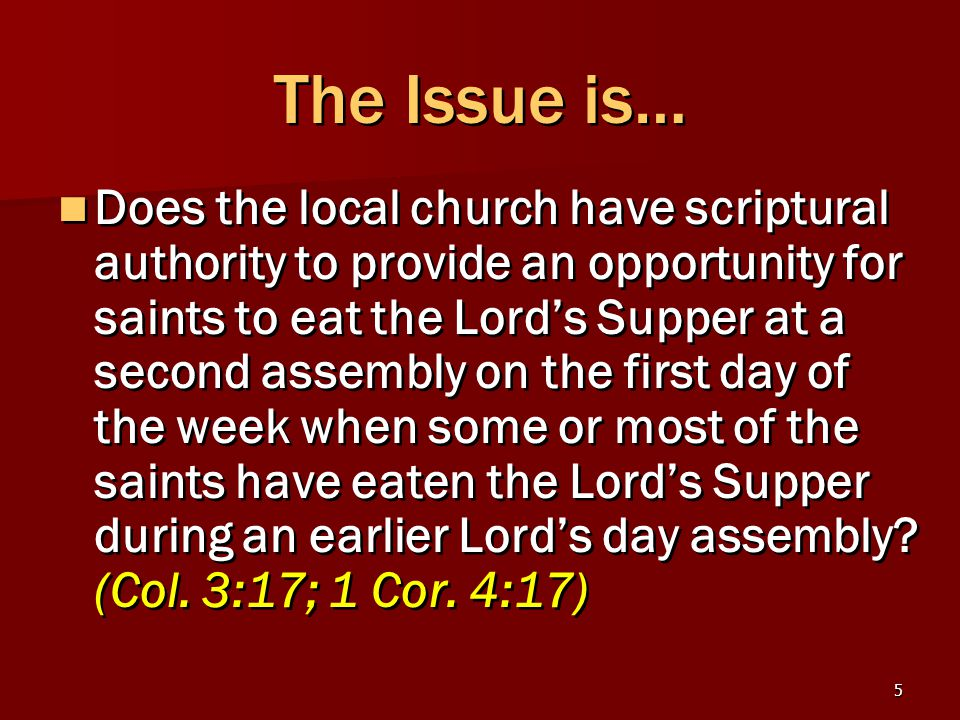 5 The Issue is… Does the local church have scriptural authority to provide an opportunity for saints to eat the Lord's Supper at a second assembly on the first day of the week when some or most of the saints have eaten the Lord's Supper during an earlier Lord's day assembly.