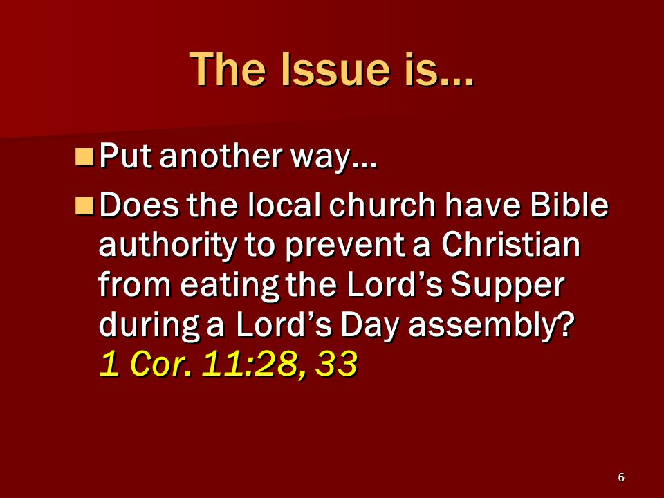 6 The Issue is… Put another way… Does the local church have Bible authority to prevent a Christian from eating the Lord's Supper during a Lord's Day assembly.