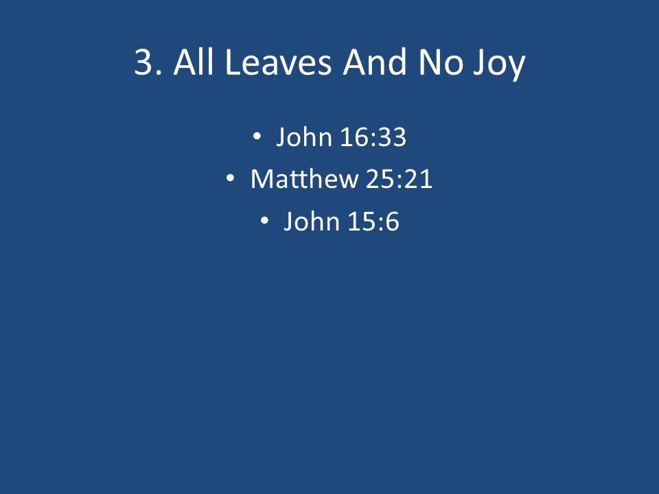 3. All Leaves And No Joy John 16:33 Matthew 25:21 John 15:6