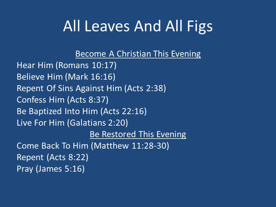 All Leaves And All Figs Become A Christian This Evening Hear Him (Romans 10:17) Believe Him (Mark 16:16) Repent Of Sins Against Him (Acts 2:38) Confess Him (Acts 8:37) Be Baptized Into Him (Acts 22:16) Live For Him (Galatians 2:20) Be Restored This Evening Come Back To Him (Matthew 11:28-30) Repent (Acts 8:22) Pray (James 5:16)