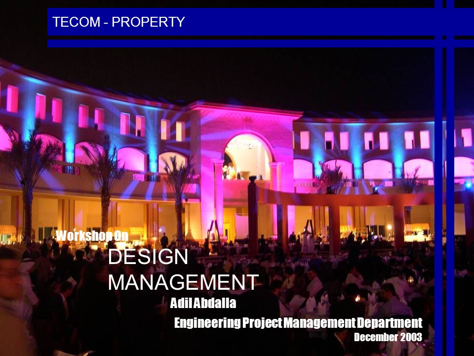 TECOM - PROPERTY DESIGN MANAGEMENT Workshop On Engineering Project Management Department December 2003 Adil Abdalla