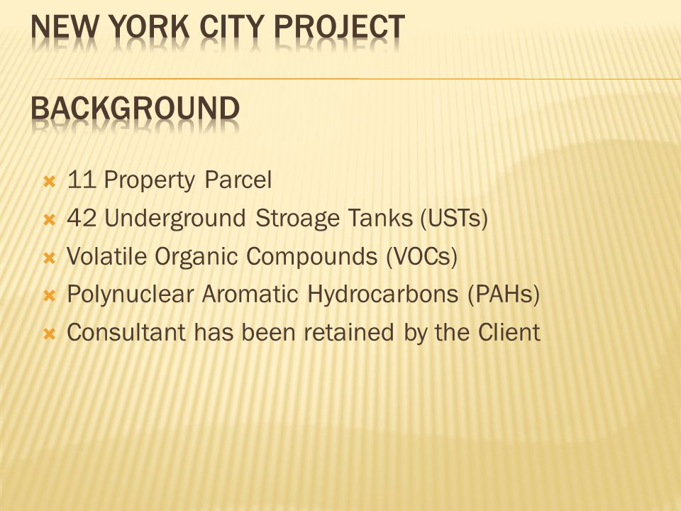  11 Property Parcel  42 Underground Stroage Tanks (USTs)  Volatile Organic Compounds (VOCs)  Polynuclear Aromatic Hydrocarbons (PAHs)  Consultant has been retained by the Client
