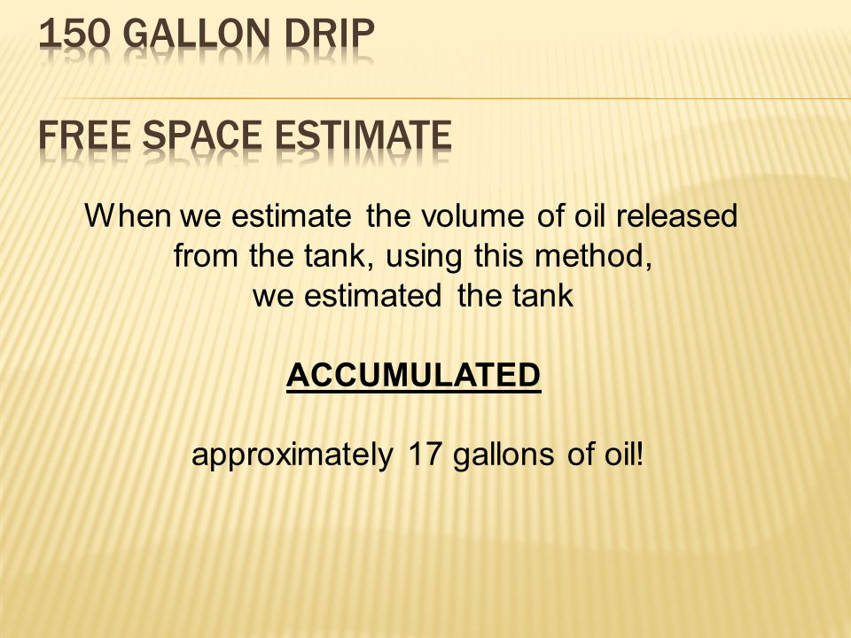 When we estimate the volume of oil released from the tank, using this method, we estimated the tank ACCUMULATED approximately 17 gallons of oil!