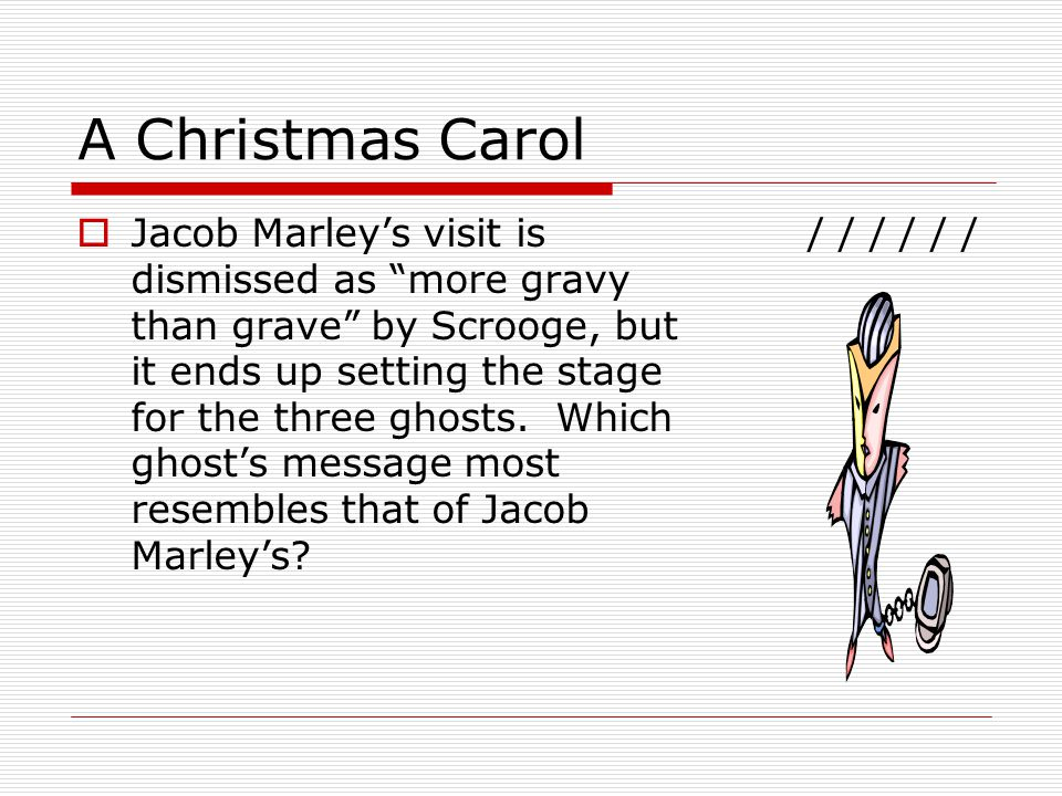 A Christmas Carol  Jacob Marley's visit is dismissed as more gravy than grave by Scrooge, but it ends up setting the stage for the three ghosts.