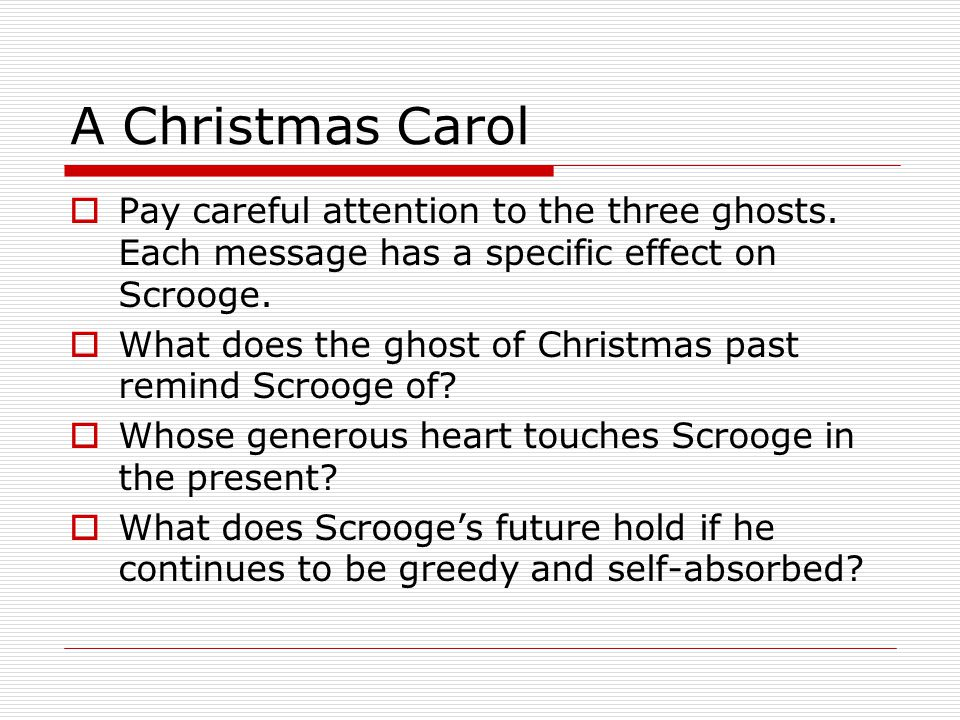 A Christmas Carol  Pay careful attention to the three ghosts.