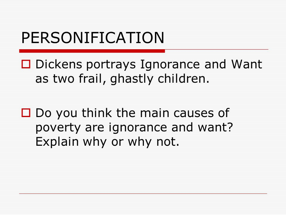 PERSONIFICATION  Dickens portrays Ignorance and Want as two frail, ghastly children.