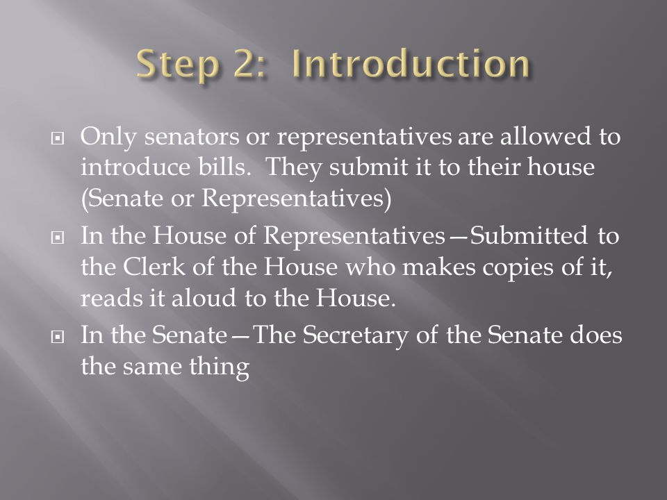  Only senators or representatives are allowed to introduce bills. They submit it to their house (Senate or Representatives)  In the House of Represe