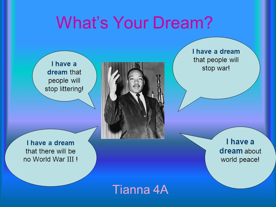 What's Your Dream.Jared M 4A I have a dream that there will be world peace.