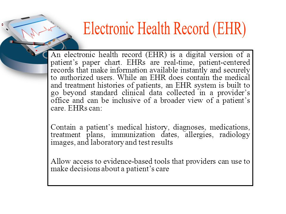 An electronic health record (EHR) is a digital version of a patient's paper chart.