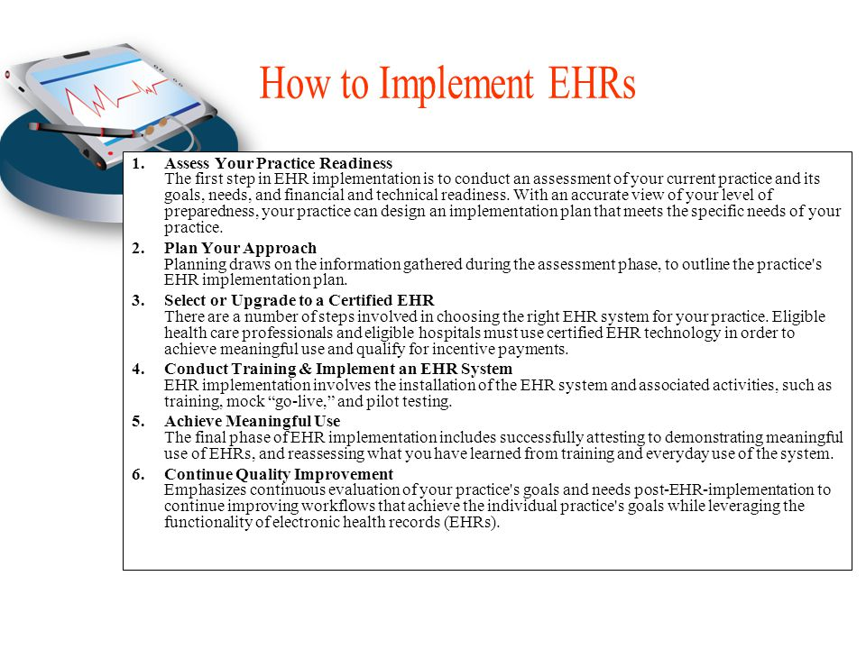 1.Assess Your Practice Readiness The first step in EHR implementation is to conduct an assessment of your current practice and its goals, needs, and financial and technical readiness.