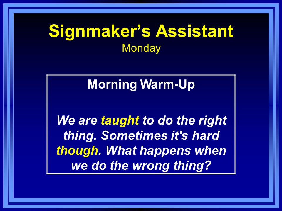 Signmaker's Assistant Monday Morning Warm-Up We are taught to do the right thing.