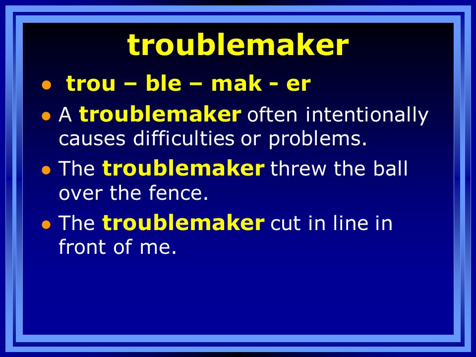 troublemaker l trou – ble – mak - er l A troublemaker often intentionally causes difficulties or problems.