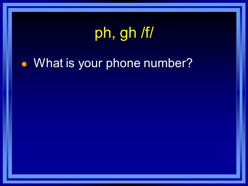 ph, gh /f/ l What is your phone number