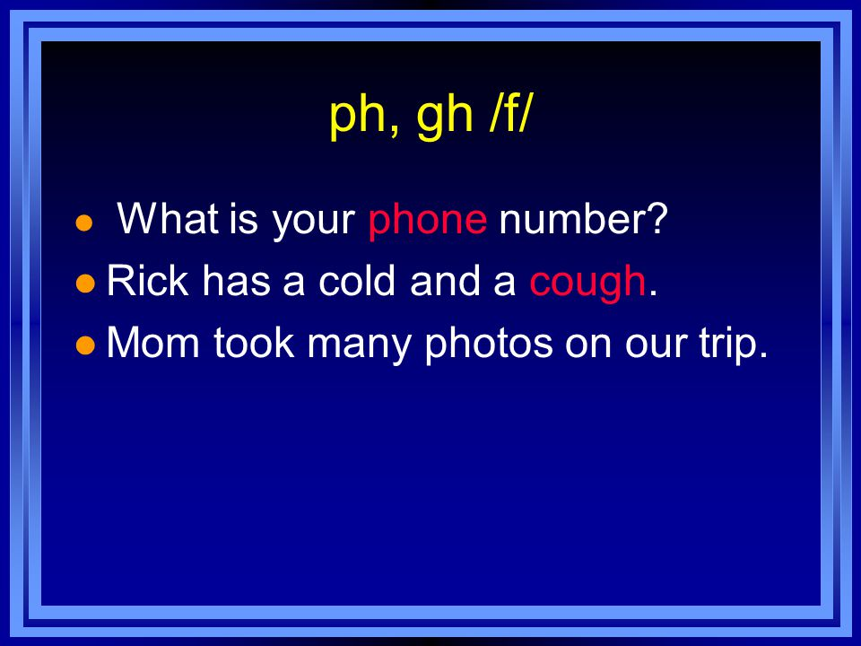 ph, gh /f/ l What is your phone number. l Rick has a cold and a cough.
