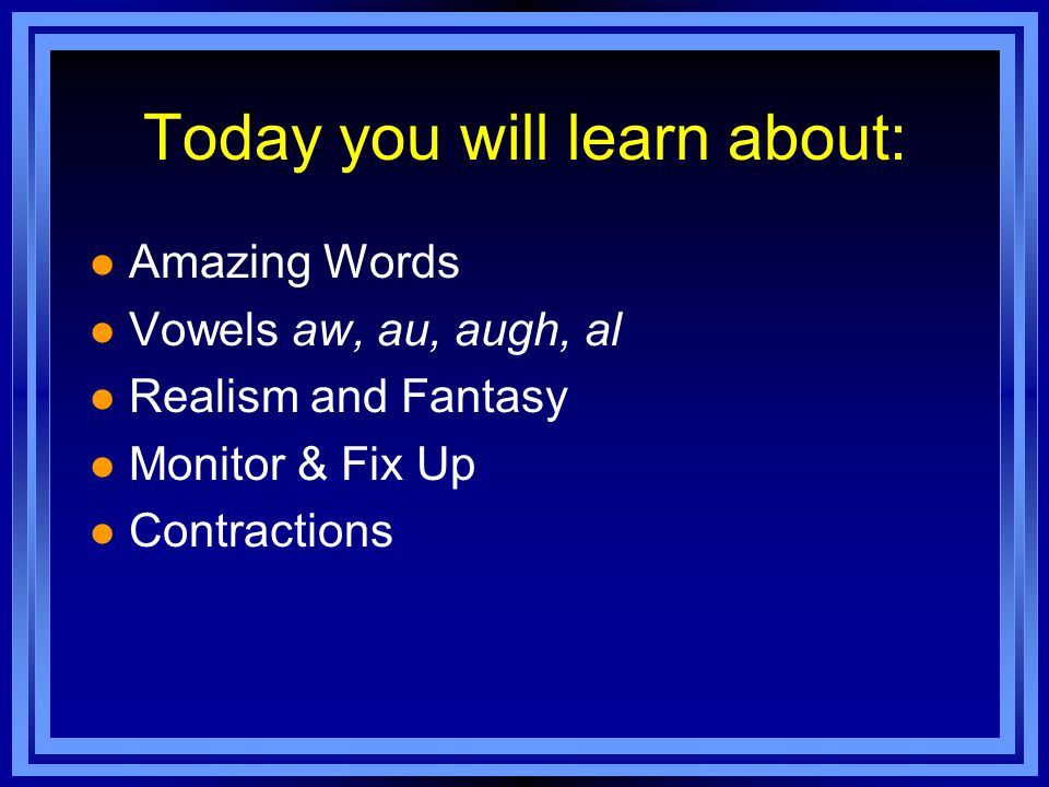 Today you will learn about: l Amazing Words l Vowels aw, au, augh, al l Realism and Fantasy l Monitor & Fix Up l Contractions