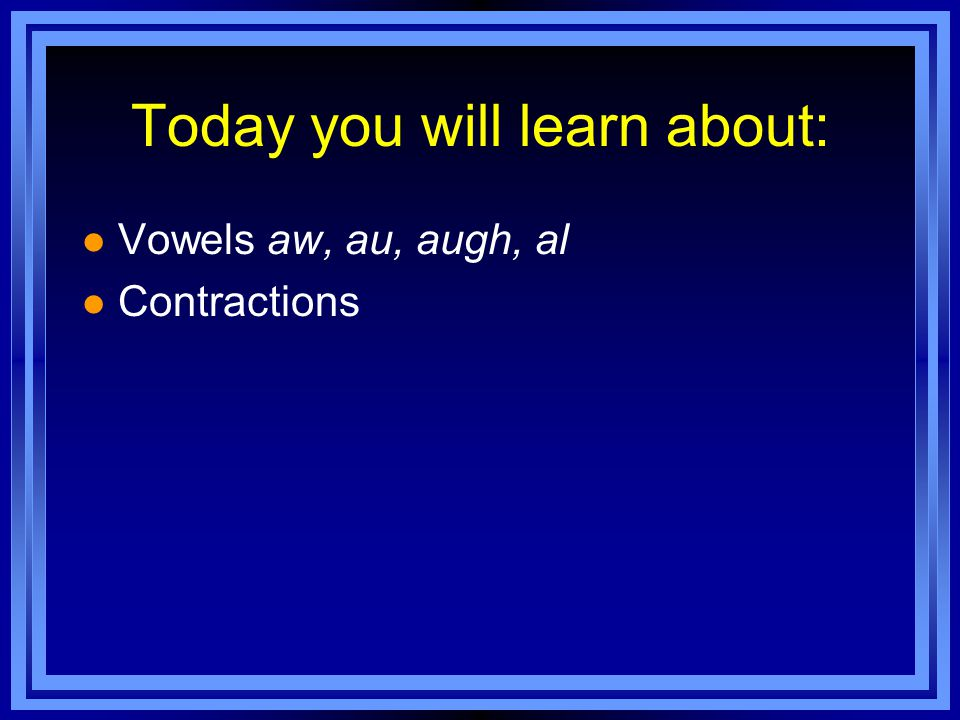 Today you will learn about: l Vowels aw, au, augh, al l Contractions
