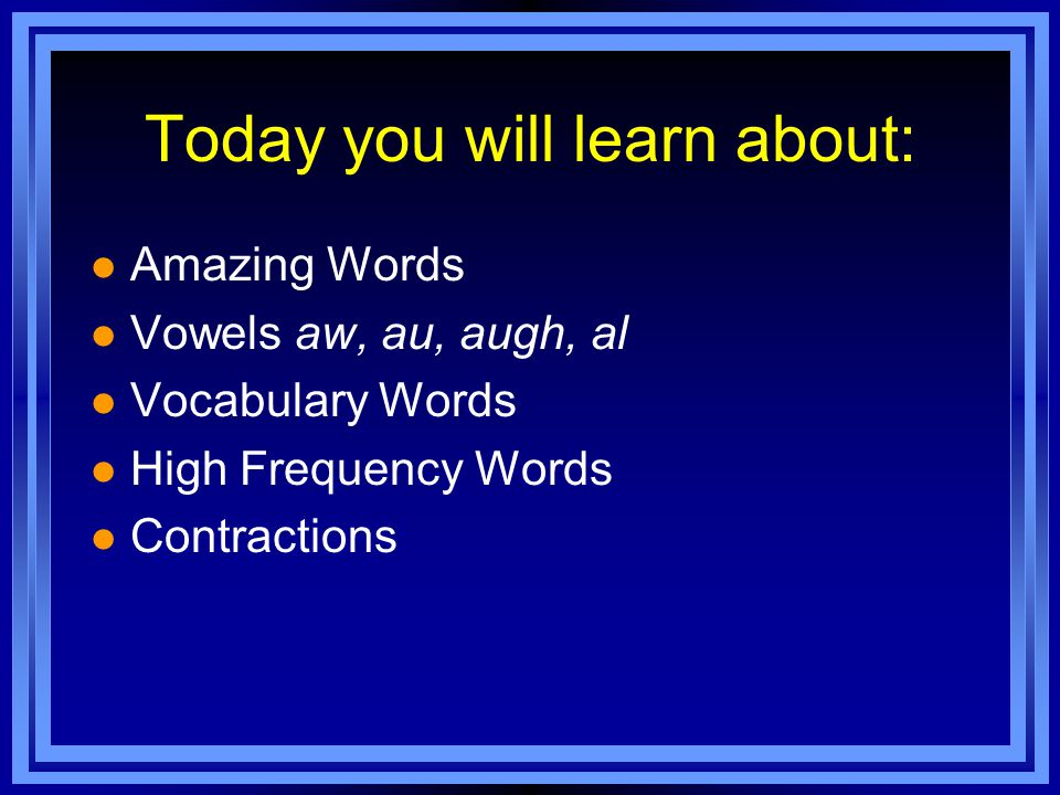 Today you will learn about: l Amazing Words l Vowels aw, au, augh, al l Vocabulary Words l High Frequency Words l Contractions