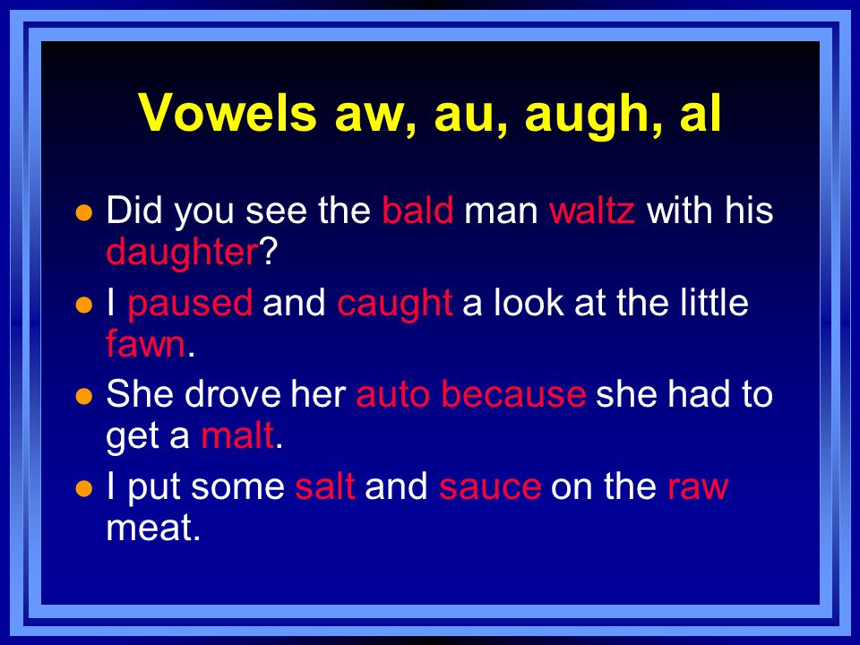 Vowels aw, au, augh, al l Did you see the bald man waltz with his daughter.