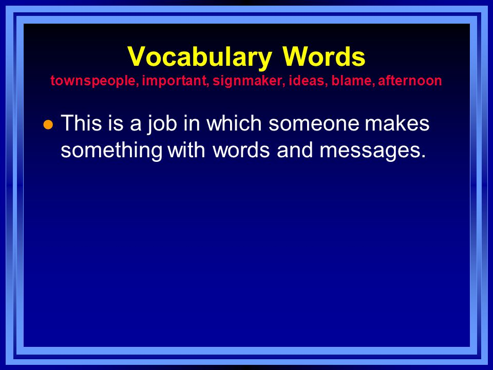 Vocabulary Words townspeople, important, signmaker, ideas, blame, afternoon l This is a job in which someone makes something with words and messages.