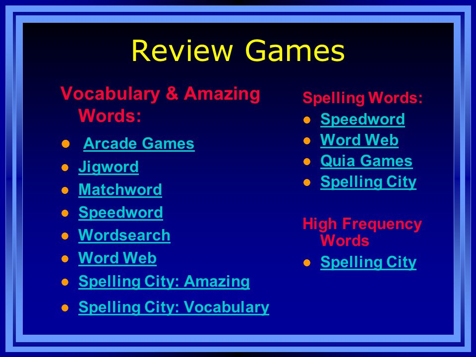 Review Games Vocabulary & Amazing Words: l Arcade Games Arcade Games l Jigword Jigword l Matchword Matchword l Speedword Speedword l Wordsearch Wordsearch l Word Web Word Web l Spelling City: Amazing Spelling City: Amazing l Spelling City: Vocabulary Spelling City: Vocabulary Spelling Words: l Speedword Speedword l Word Web Word Web l Quia Games Quia Games l Spelling City Spelling City High Frequency Words l Spelling City Spelling City