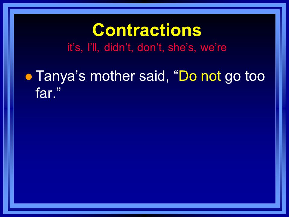Contractions it's, I'll, didn't, don't, she's, we're l Tanya's mother said, Do not go too far.