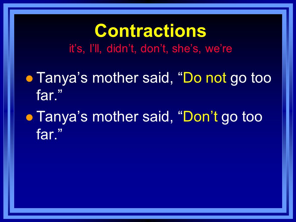 Contractions it's, I'll, didn't, don't, she's, we're l Tanya's mother said, Do not go too far. l Tanya's mother said, Don't go too far.